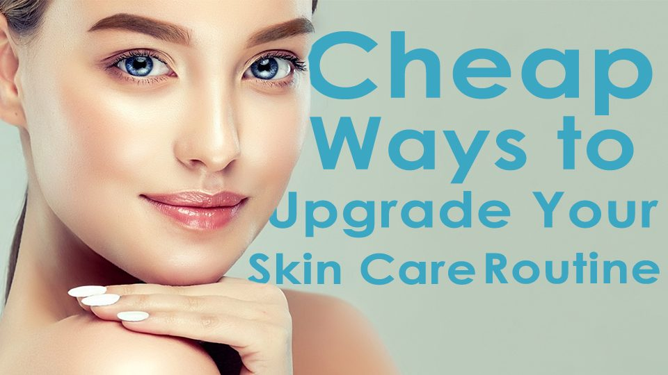 Cheap Ways to Upgrade Your Skincare Routine